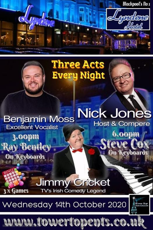 Wednesday 14th October at the Lyndene Hotel, entertainment with excellent vocalist Benjamin Moss and comedy from TV's Irish Comedy Legend Jimmy Cricket. Show starts at 6.00pm with Resident keyboard player Ray Bentley followed by Host & Compere Nick Jones.